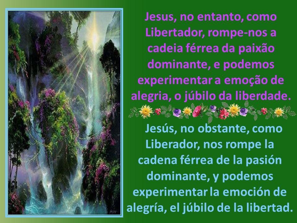 Jesus, no entanto, como Libertador, rompe-nos a cadeia férrea da paixão dominante, e podemos experimentar a emoção de alegria, o júbilo da liberdade.