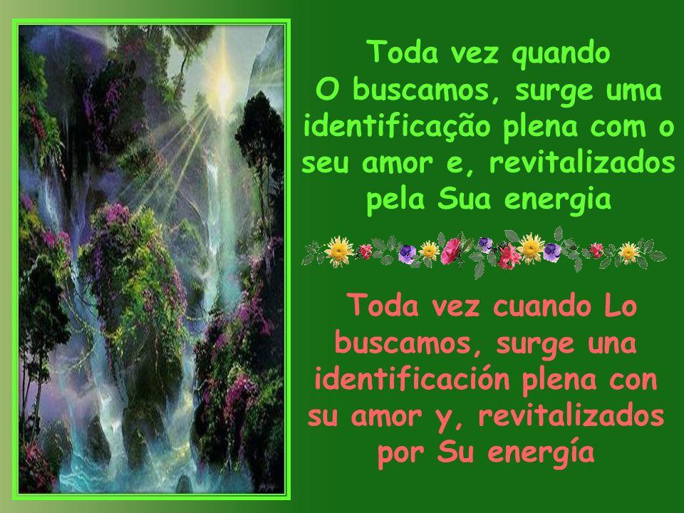 Toda vez quando O buscamos, surge uma identificação plena com o seu amor e, revitalizados pela Sua energia Toda vez cuando Lo buscamos, surge una identificación plena con su amor y, revitalizados por Su energía