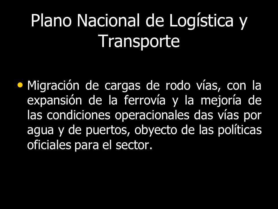 Plano Nacional de Logística y Transporte Migración de cargas de rodo vías, con la expansión de la ferrovía y la mejoría de las condiciones operacionales das vías por agua y de puertos, obyecto de las políticas oficiales para el sector.