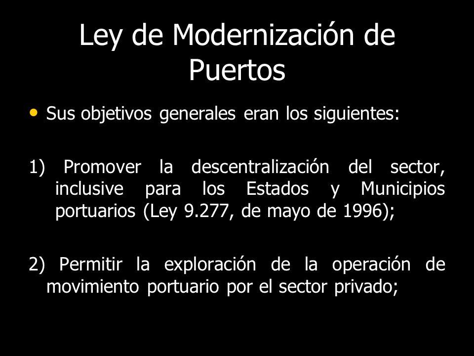 Ley de Modernización de Puertos Sus objetivos generales eran los siguientes: Sus objetivos generales eran los siguientes: 1) Promover la descentralización del sector, inclusive para los Estados y Municipios portuarios (Ley 9.277, de mayo de 1996); 2) Permitir la exploración de la operación de movimiento portuario por el sector privado;