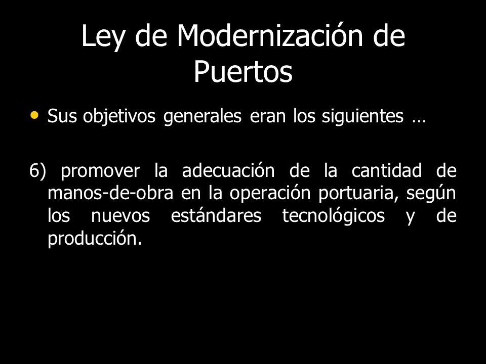 Ley de Modernización de Puertos Sus objetivos generales eran los siguientes … Sus objetivos generales eran los siguientes … 6) promover la adecuación de la cantidad de manos-de-obra en la operación portuaria, según los nuevos estándares tecnológicos y de producción.
