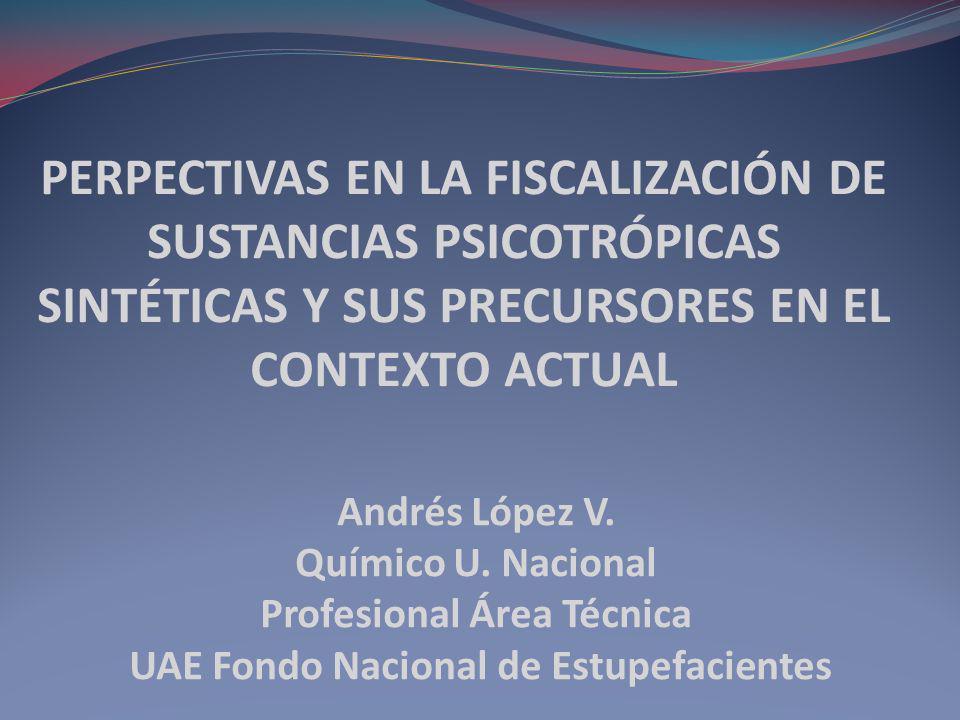 PERPECTIVAS EN LA FISCALIZACIÓN DE SUSTANCIAS PSICOTRÓPICAS SINTÉTICAS Y SUS PRECURSORES EN EL CONTEXTO ACTUAL Andrés López V. Químico U. Nacional Pro
