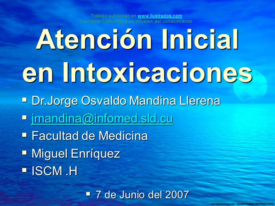 Atención Inicial en Intoxicaciones 7 de Junio del 2007 7 de Junio del 2007 Dr.Jorge Osvaldo Mandina Llerena Dr.Jorge Osvaldo Mandina Llerena jmandina@