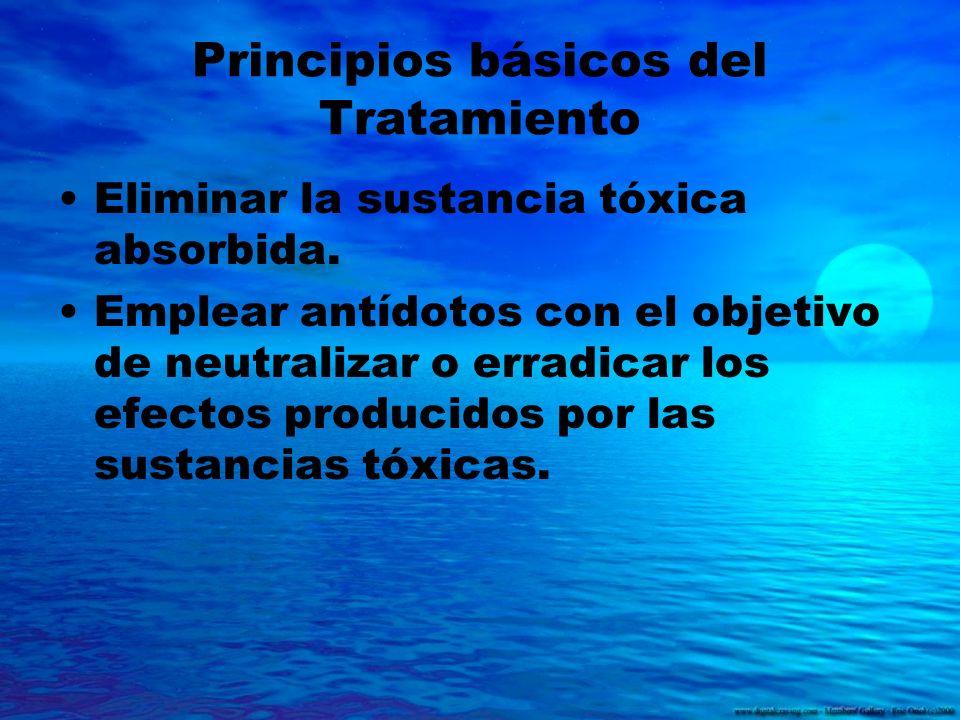 Principios básicos del Tratamiento Eliminar la sustancia tóxica absorbida. Emplear antídotos con el objetivo de neutralizar o erradicar los efectos pr