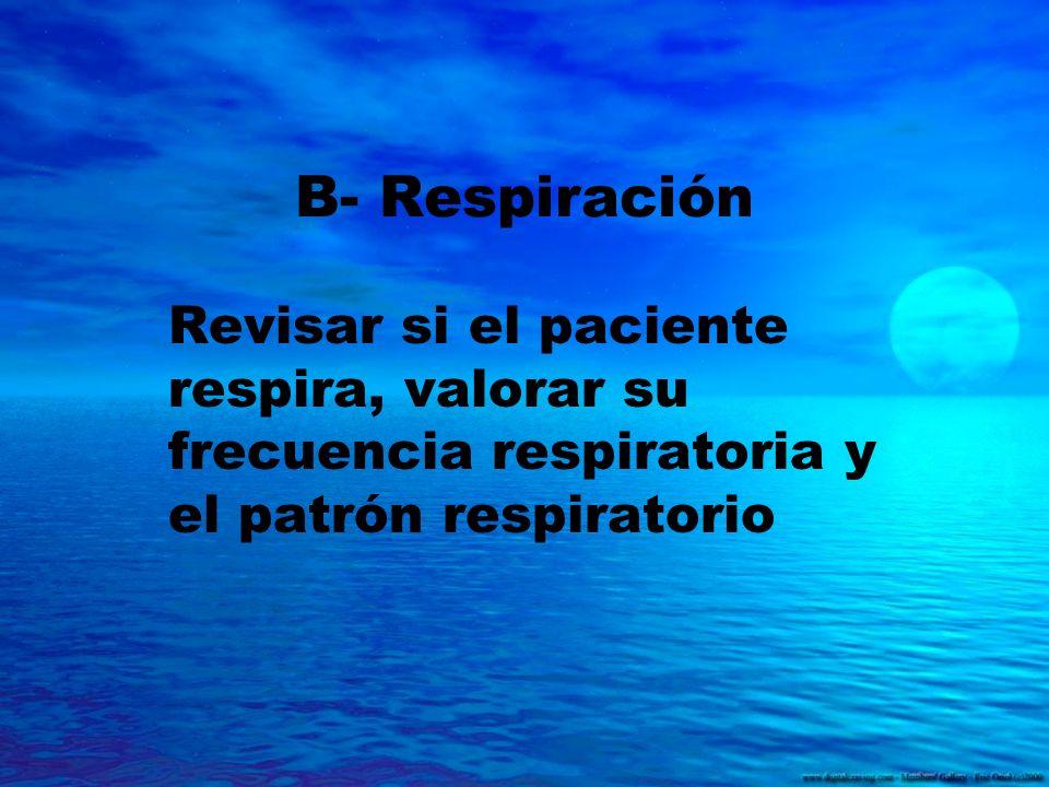 B- Respiración Revisar si el paciente respira, valorar su frecuencia respiratoria y el patrón respiratorio