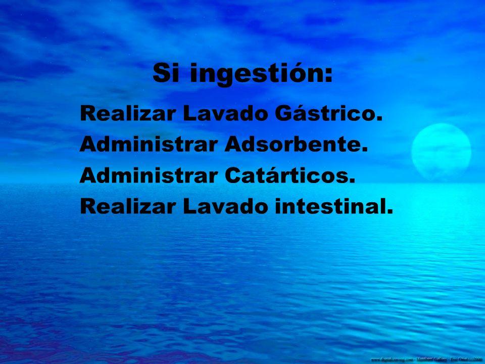 Si ingestión: Realizar Lavado Gástrico. Administrar Adsorbente. Administrar Catárticos. Realizar Lavado intestinal.