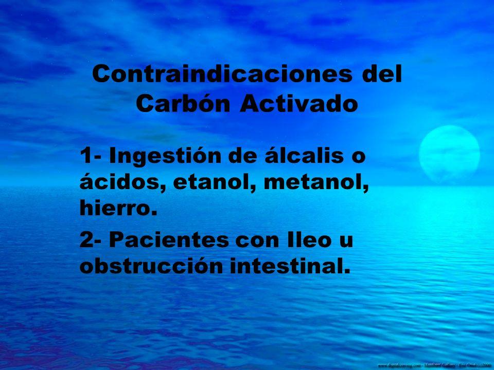 Contraindicaciones del Carbón Activado 1- Ingestión de álcalis o ácidos, etanol, metanol, hierro. 2- Pacientes con Ileo u obstrucción intestinal.