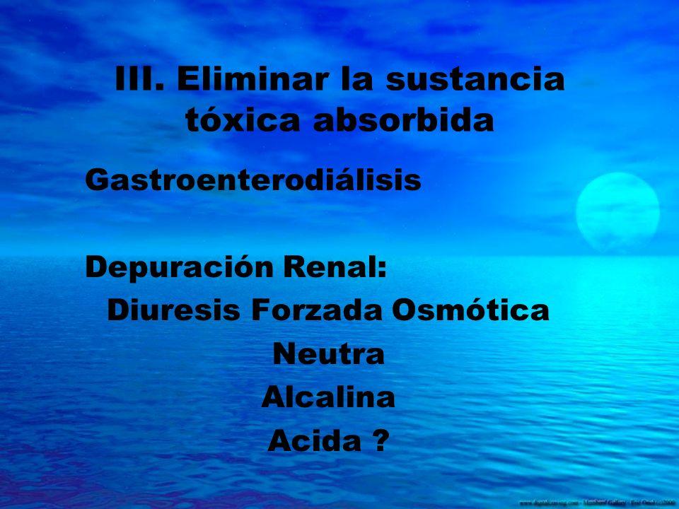 III. Eliminar la sustancia tóxica absorbida Gastroenterodiálisis Depuración Renal: Diuresis Forzada Osmótica Neutra Alcalina Acida ?
