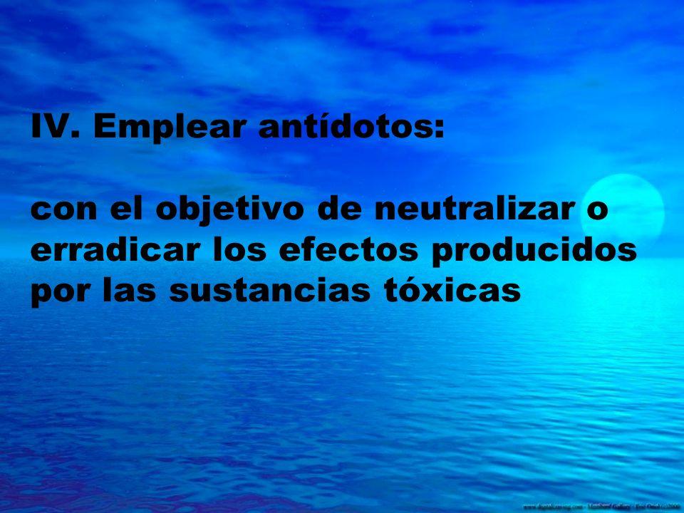 IV. Emplear antídotos: con el objetivo de neutralizar o erradicar los efectos producidos por las sustancias tóxicas