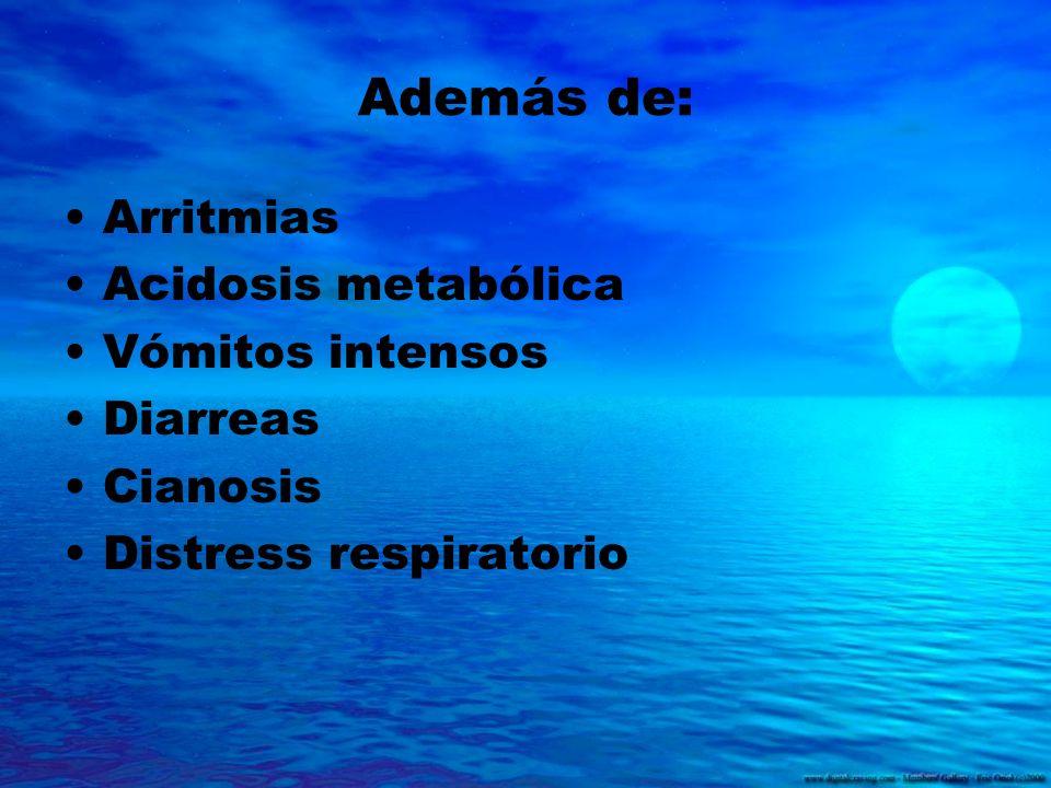 Además de: Arritmias Acidosis metabólica Vómitos intensos Diarreas Cianosis Distress respiratorio