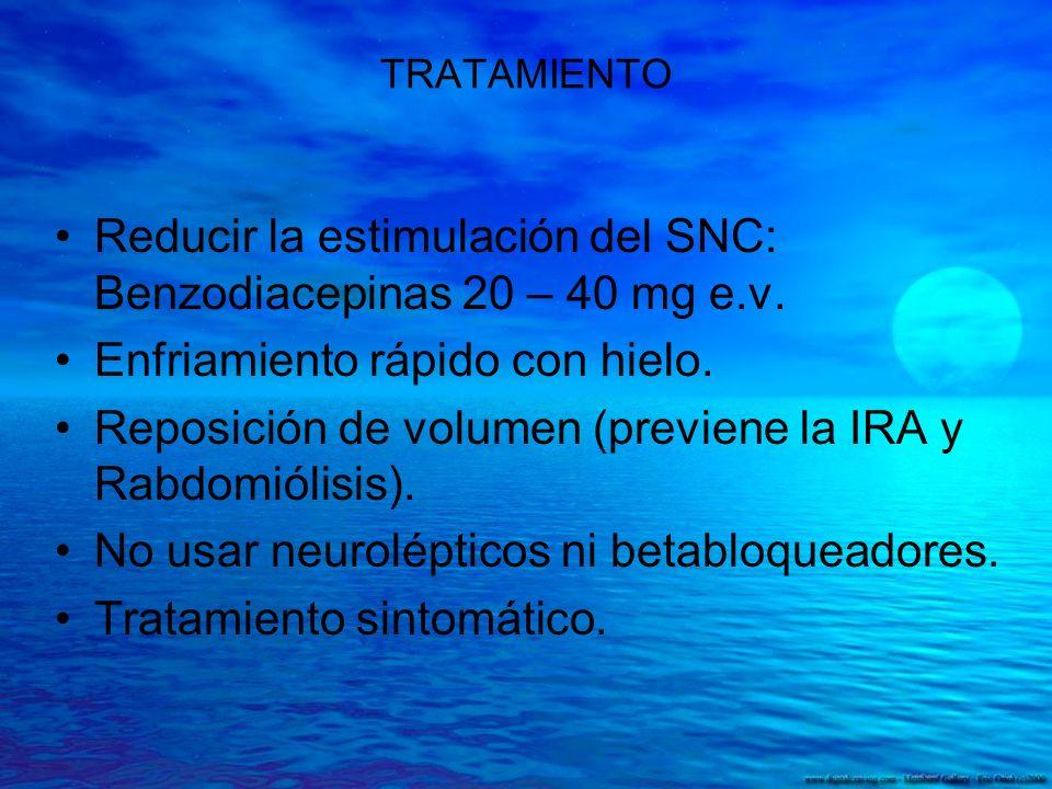 TRATAMIENTO Reducir la estimulación del SNC: Benzodiacepinas 20 – 40 mg e.v. Enfriamiento rápido con hielo. Reposición de volumen (previene la IRA y R