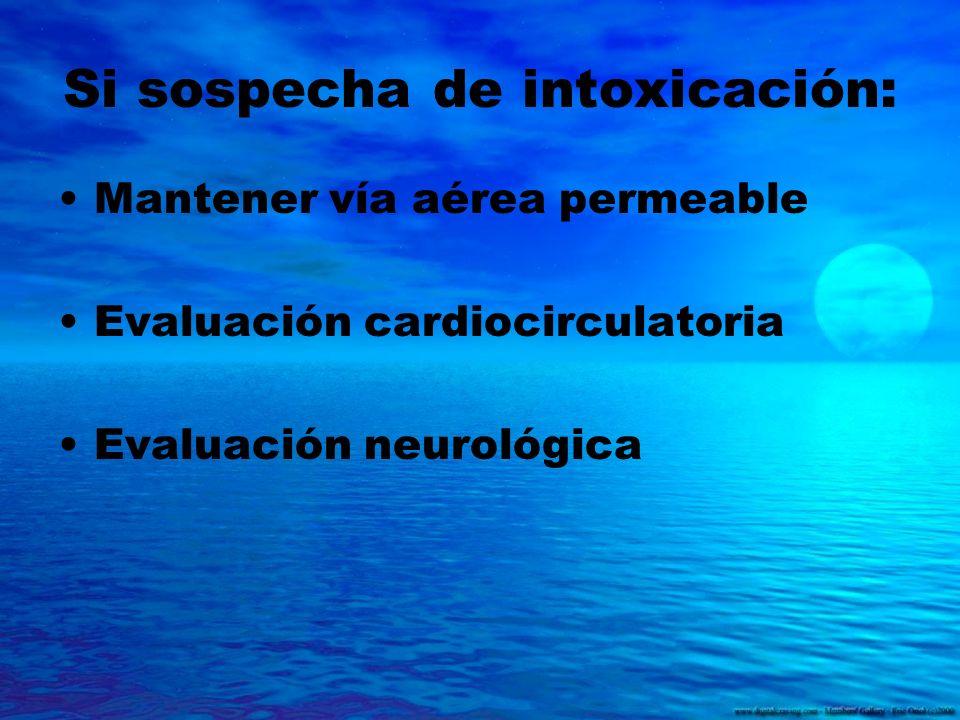 Si sospecha de intoxicación: Mantener vía aérea permeable Evaluación cardiocirculatoria Evaluación neurológica