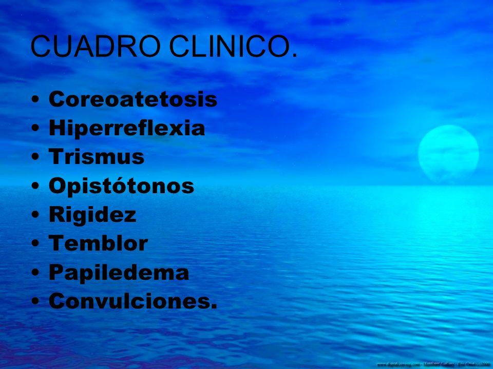 CUADRO CLINICO. Coreoatetosis Hiperreflexia Trismus Opistótonos Rigidez Temblor Papiledema Convulciones.