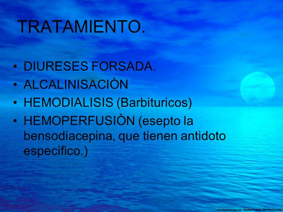 TRATAMIENTO. DIURESES FORSADA. ALCALINISACIÒN HEMODIALISIS (Barbituricos) HEMOPERFUSIÒN (esepto la bensodiacepina, que tienen antidoto especifico.)