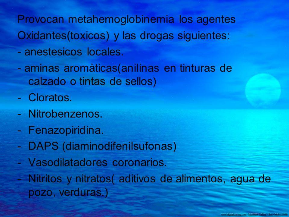 Provocan metahemoglobinemia los agentes Oxidantes(toxicos) y las drogas siguientes: - anestesicos locales. - aminas aromàticas(anilinas en tinturas de