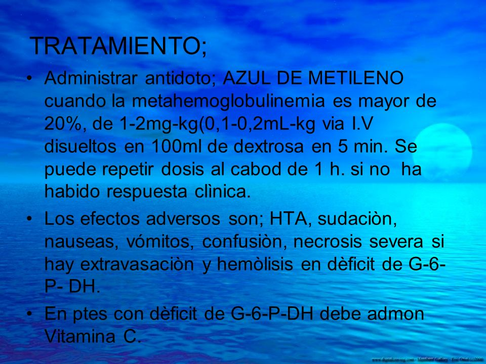 TRATAMIENTO; Administrar antidoto; AZUL DE METILENO cuando la metahemoglobulinemia es mayor de 20%, de 1-2mg-kg(0,1-0,2mL-kg via I.V disueltos en 100m