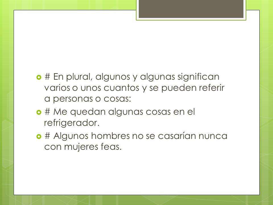 # En plural, algunos y algunas significan varios o unos cuantos y se pueden referir a personas o cosas: # Me quedan algunas cosas en el refrigerador.