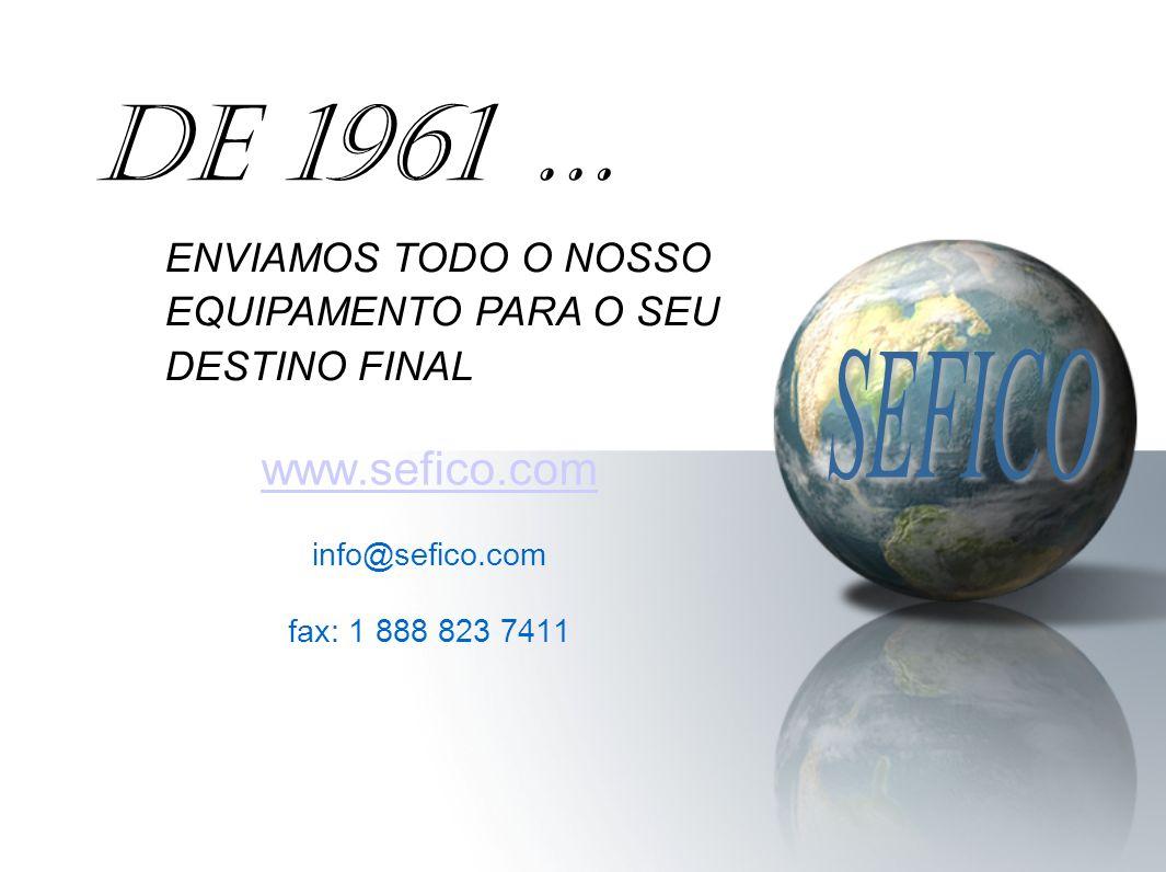 www.sefico.com info@sefico.com fax: 1 888 823 7411 DE 1961 … ENVIAMOS TODO O NOSSO EQUIPAMENTO PARA O SEU DESTINO FINAL