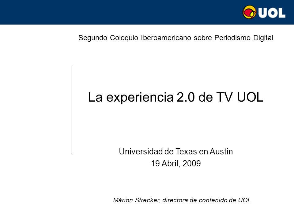 Segundo Coloquio Iberoamericano sobre Periodismo Digital La experiencia 2.0 de TV UOL Universidad de Texas en Austin 19 Abril, 2009 Márion Strecker, d