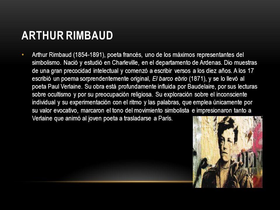ARTHUR RIMBAUD Arthur Rimbaud (1854-1891), poeta francés, uno de los máximos representantes del simbolismo. Nació y estudió en Charleville, en el depa