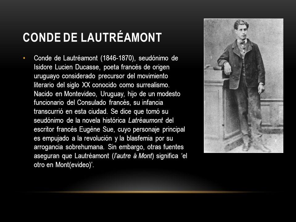 CONDE DE LAUTRÉAMONT Conde de Lautréamont (1846-1870), seudónimo de Isidore Lucien Ducasse, poeta francés de origen uruguayo considerado precursor del