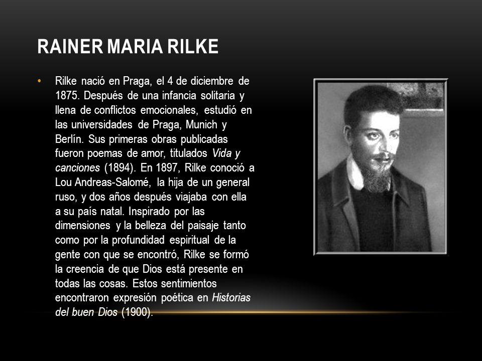 RAINER MARIA RILKE Rilke nació en Praga, el 4 de diciembre de 1875. Después de una infancia solitaria y llena de conflictos emocionales, estudió en la