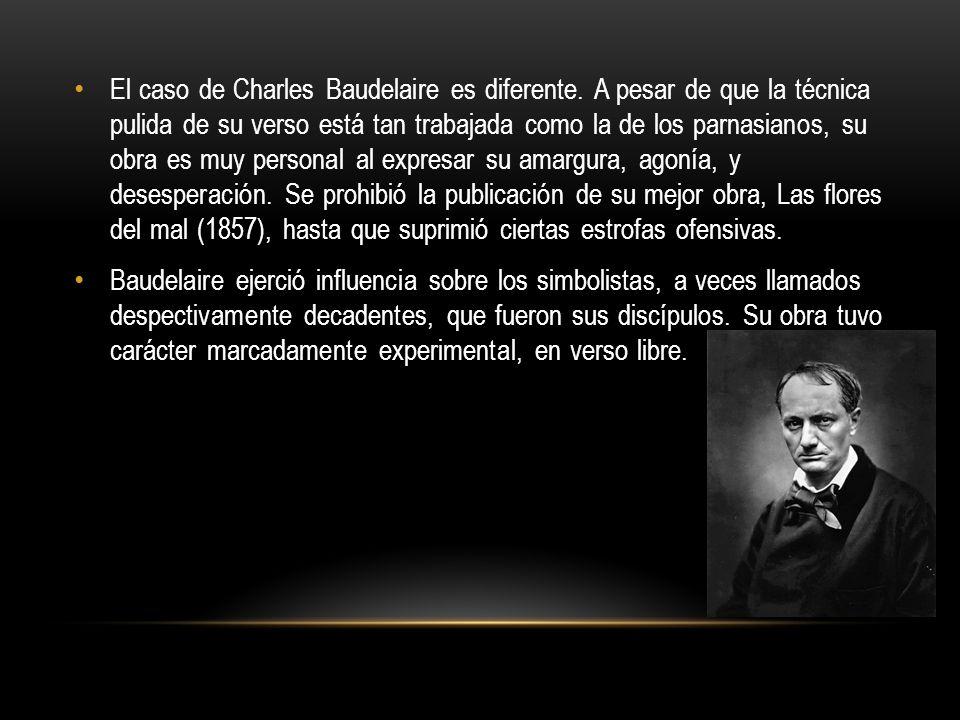 El caso de Charles Baudelaire es diferente. A pesar de que la técnica pulida de su verso está tan trabajada como la de los parnasianos, su obra es muy
