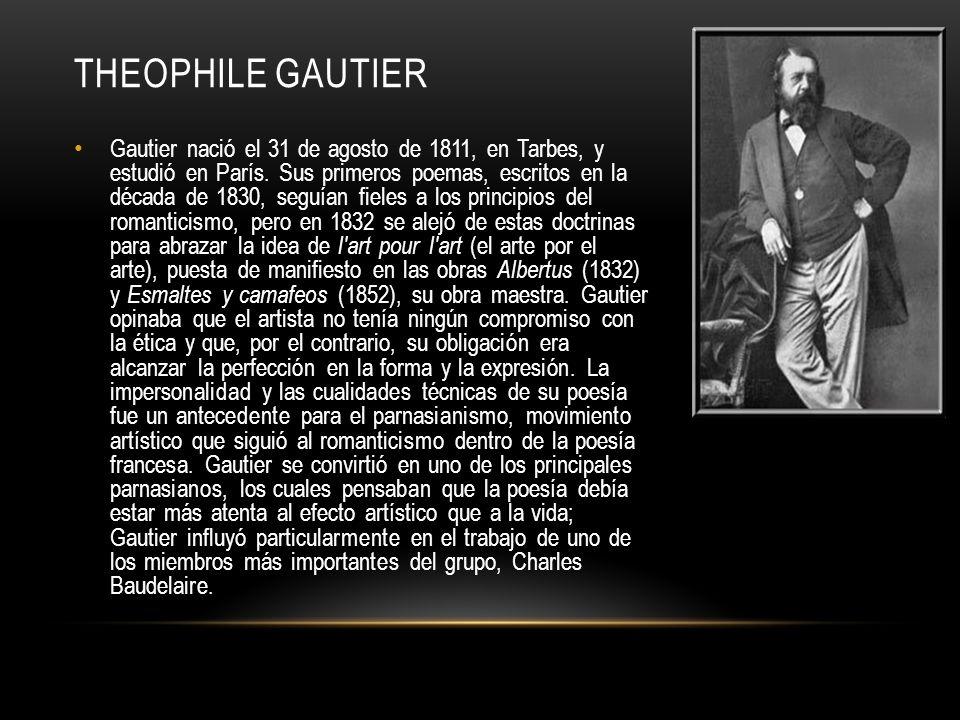 THEOPHILE GAUTIER Gautier nació el 31 de agosto de 1811, en Tarbes, y estudió en París. Sus primeros poemas, escritos en la década de 1830, seguían fi
