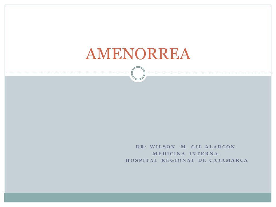 DR: WILSON M. GIL ALARCON. MEDICINA INTERNA. HOSPITAL REGIONAL DE CAJAMARCA AMENORREA