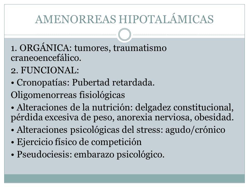 AMENORREAS HIPOTALÁMICAS 1. ORGÁNICA: tumores, traumatismo craneoencefálico. 2. FUNCIONAL: Cronopatías: Pubertad retardada. Oligomenorreas fisiológica