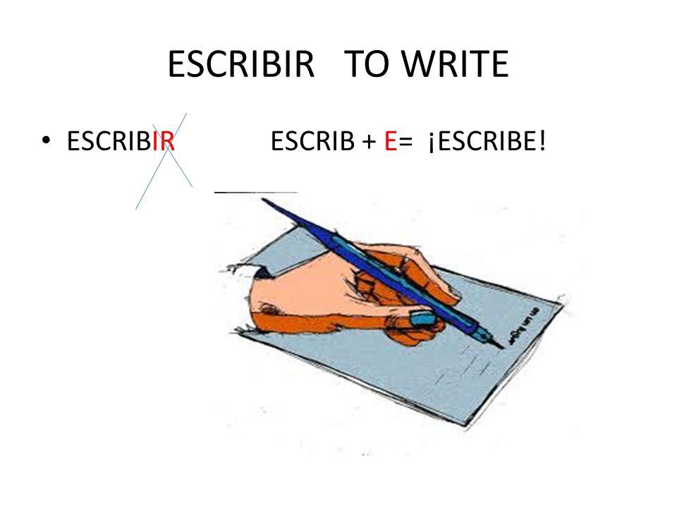 ESCRIBIR TO WRITE ESCRIBIR ESCRIB + E= ¡ESCRIBE!