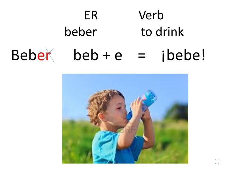ER Verb beber to drink Beber beb + e = ¡bebe!