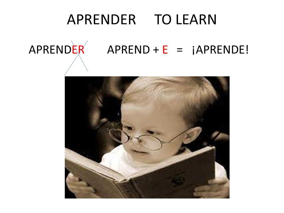 APRENDER TO LEARN APRENDER APREND + E = ¡APRENDE!