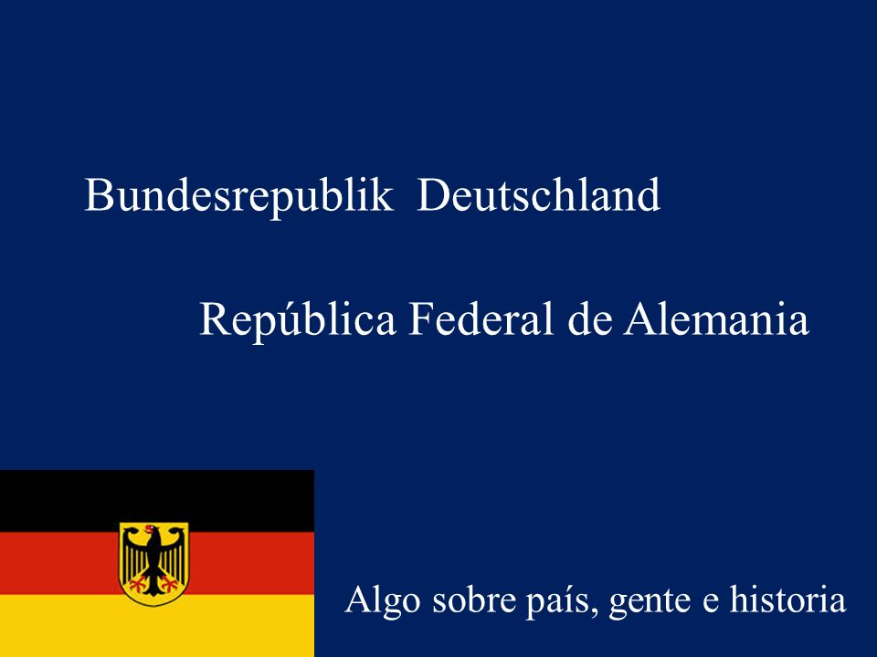 República Federal de Alemania Algo sobre país, gente e historia Bundesrepublik Deutschland