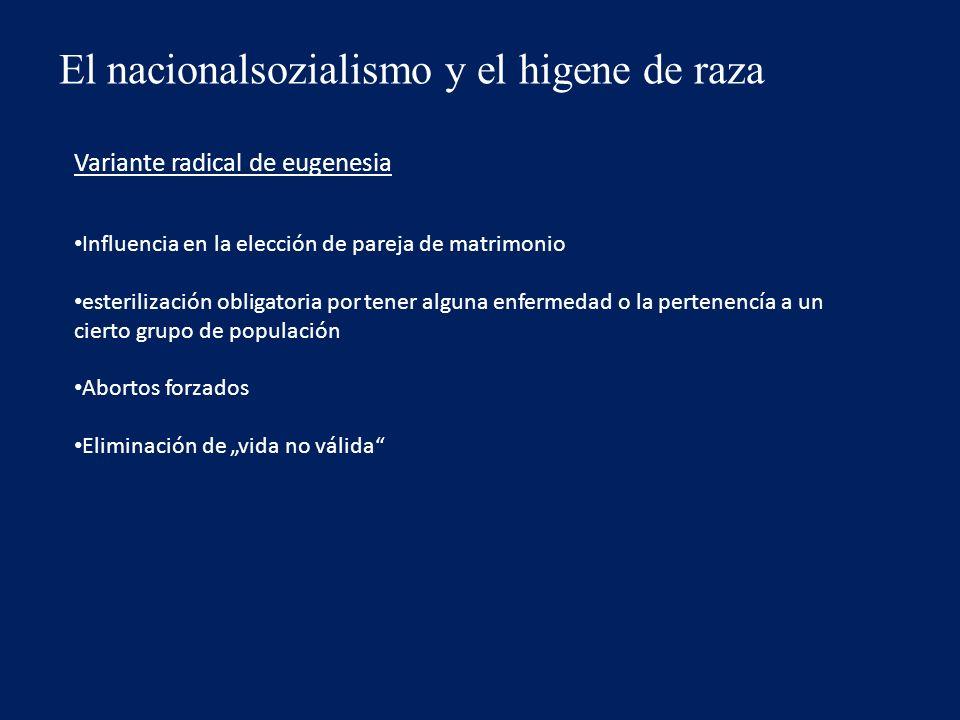 El nacionalsozialismo y el higene de raza Variante radical de eugenesia Influencia en la elección de pareja de matrimonio esterilización obligatoria por tener alguna enfermedad o la pertenencía a un cierto grupo de populación Abortos forzados Eliminación de vida no válida