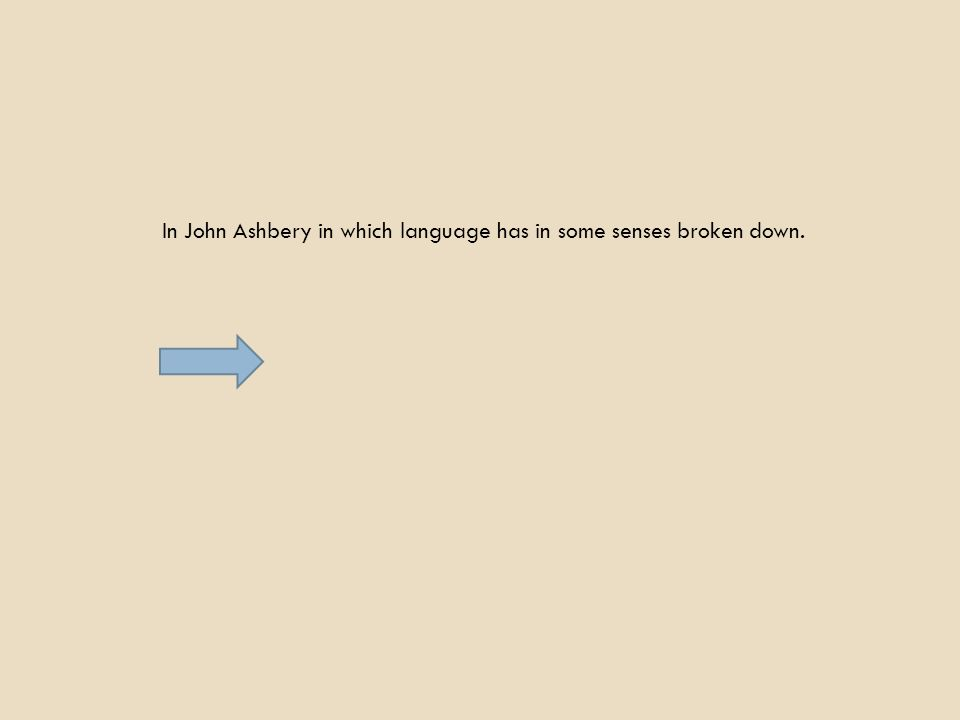 In John Ashbery in which language has in some senses broken down.