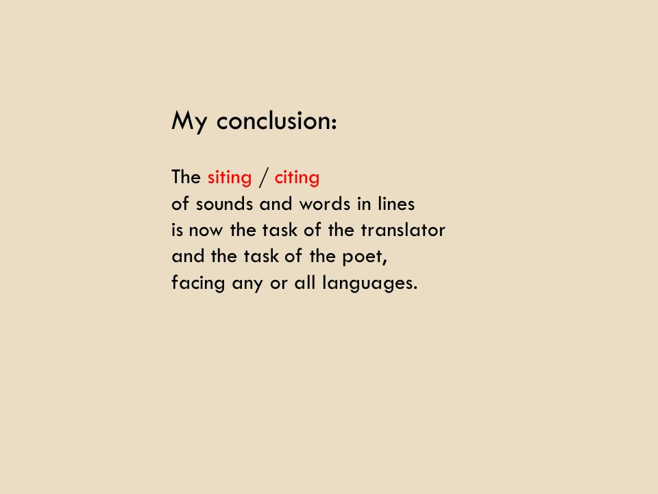 My conclusion: The siting / citing of sounds and words in lines is now the task of the translator and the task of the poet, facing any or all languages.