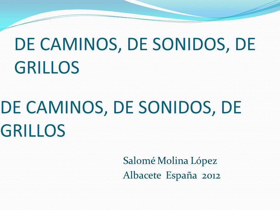 DE CAMINOS, DE SONIDOS, DE GRILLOS Salomé Molina López Albacete España 2012 DE CAMINOS, DE SONIDOS, DE GRILLOS