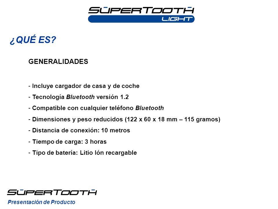 ¿QUÉ ES? Presentación de Producto GENERALIDADES - Incluye cargador de casa y de coche - Tecnología Bluetooth versión 1.2 - Compatible con cualquier te