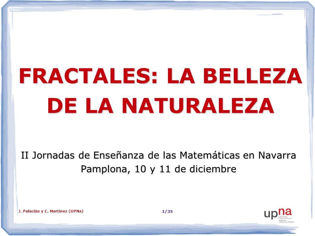 J. Palacián y C. Martínez (UPNa) 1/35 FRACTALES: LA BELLEZA DE LA NATURALEZA II Jornadas de Enseñanza de las Matemáticas en Navarra Pamplona, 10 y 11