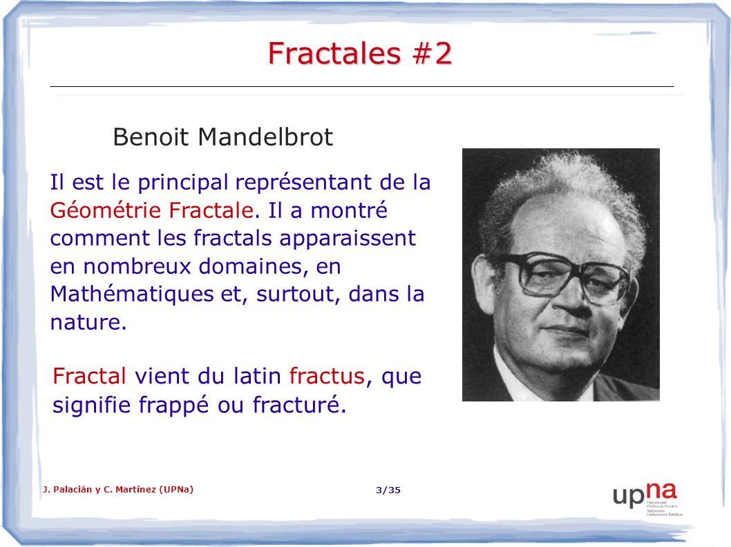 J. Palacián y C. Martínez (UPNa) 3/35 Fractales #2 Benoit Mandelbrot Il est le principal représentant de la Géométrie Fractale. Il a montré comment le