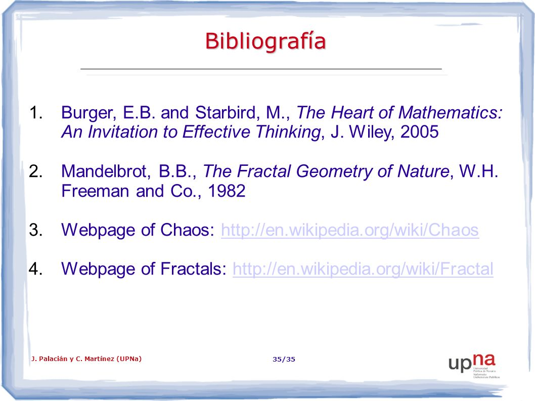 J. Palacián y C. Martínez (UPNa) 35/35 Bibliografía 1.Burger, E.B. and Starbird, M., The Heart of Mathematics: An Invitation to Effective Thinking, J.