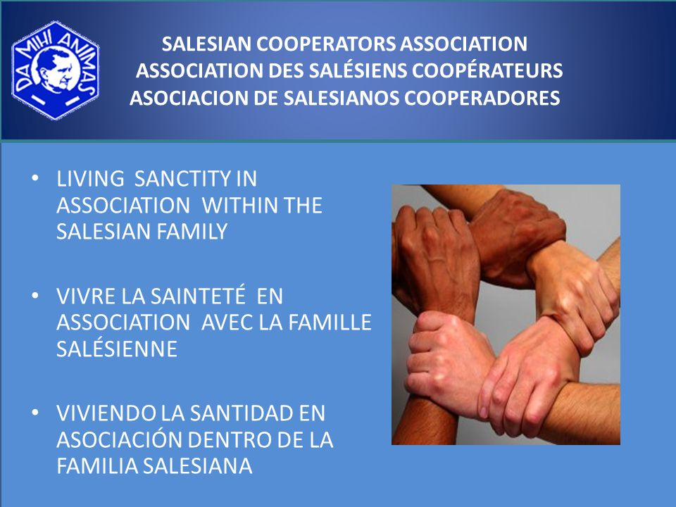ASOCIACION DE SALESIANOS COOPERADORES LIVING SANCTITY IN ASSOCIATION WITHIN THE SALESIAN FAMILY VIVRE LA SAINTETÉ EN ASSOCIATION AVEC LA FAMILLE SALÉSIENNE VIVIENDO LA SANTIDAD EN ASOCIACIÓN DENTRO DE LA FAMILIA SALESIANA SALESIAN COOPERATORS ASSOCIATION ASSOCIATION DES SALÉSIENS COOPÉRATEURS ASOCIACION DE SALESIANOS COOPERADORES
