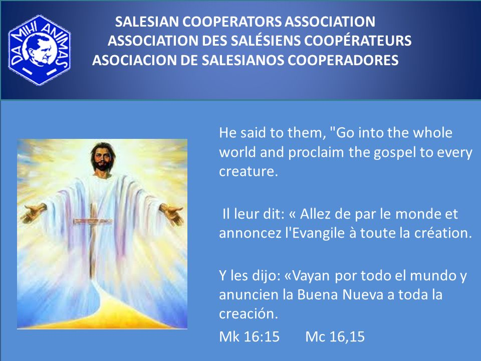 SALESIAN COOPERATORS ASSOCIATION ASSOCIATION DES SALÉSIENS COOPÉRATEURS ASOCIACION DE SALESIANOS COOPERADORES He said to them, Go into the whole world and proclaim the gospel to every creature.