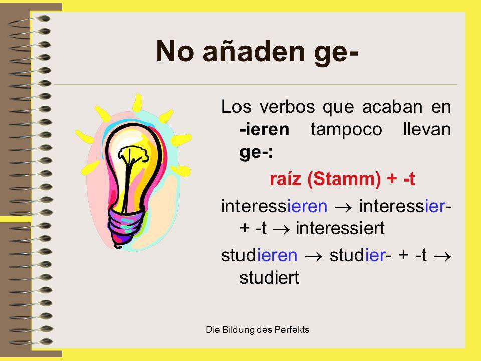 Die Bildung des Perfekts No añaden ge- Los verbos que acaban en -ieren tampoco llevan ge-: raíz (Stamm) + -t interessieren interessier- + -t interessi
