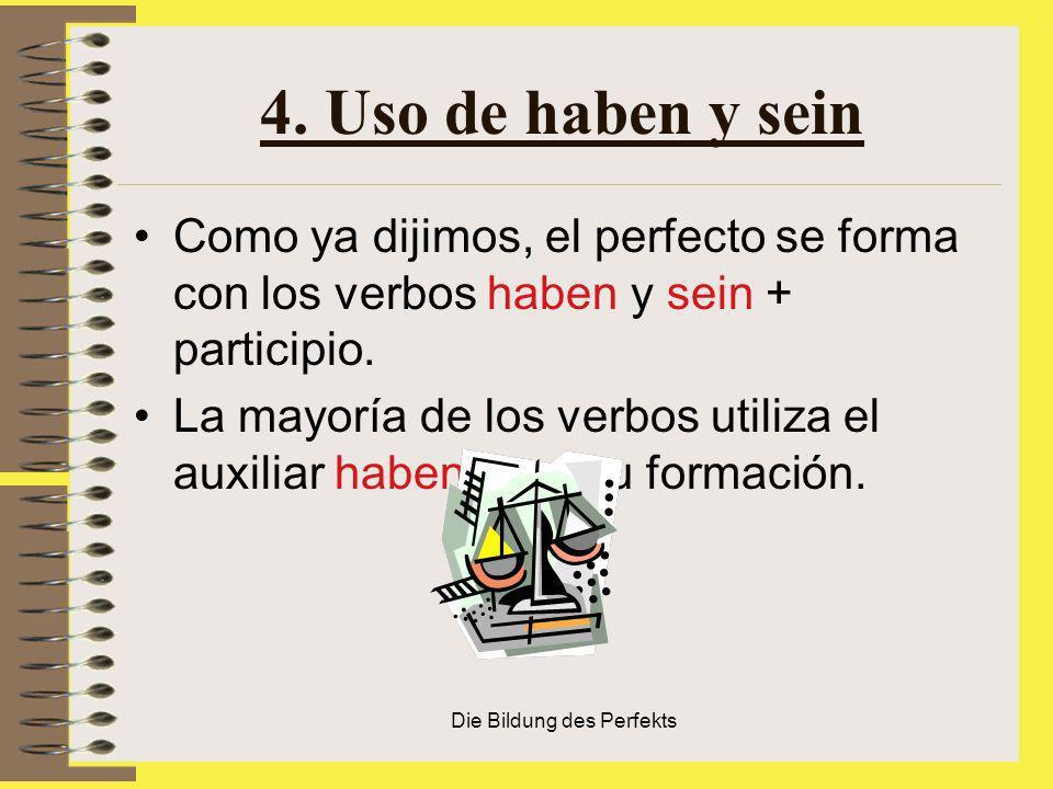 Die Bildung des Perfekts 4. Uso de haben y sein Como ya dijimos, el perfecto se forma con los verbos haben y sein + participio. La mayoría de los verb