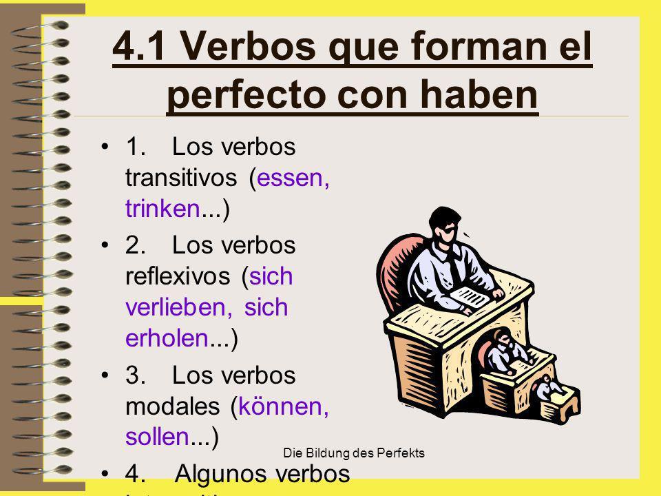 Die Bildung des Perfekts 4.1 Verbos que forman el perfecto con haben 1. Los verbos transitivos (essen, trinken...) 2. Los verbos reflexivos (sich verl