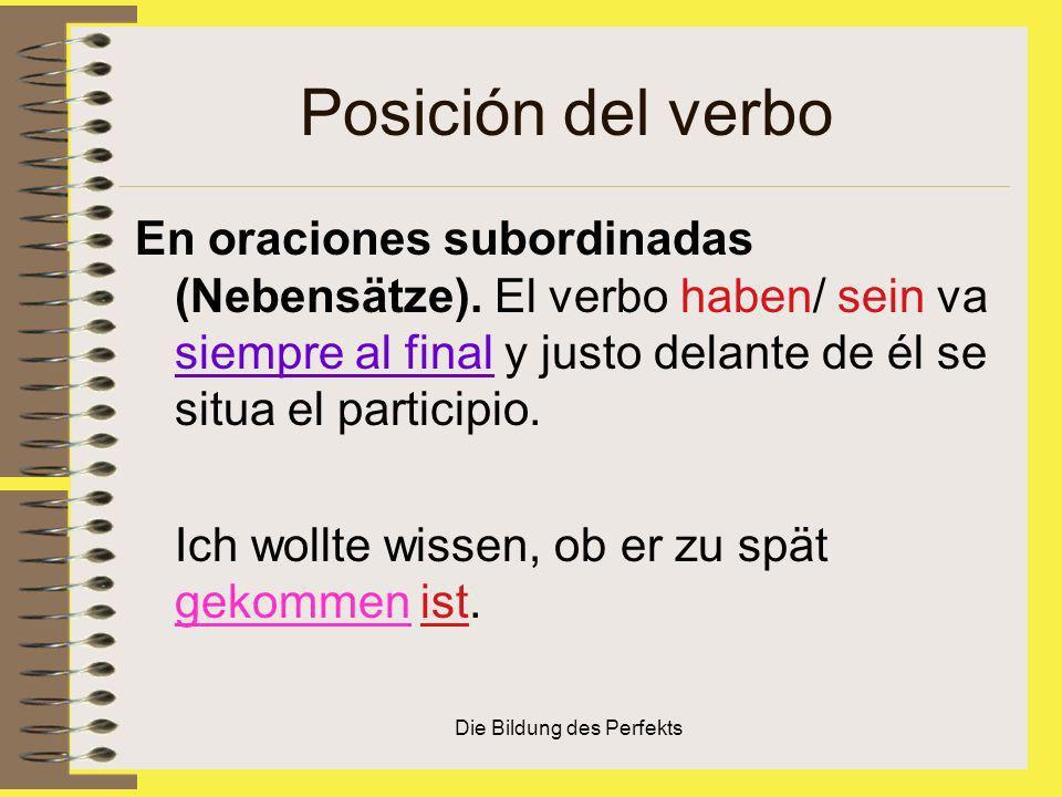 Die Bildung des Perfekts Posición del verbo En oraciones subordinadas (Nebensätze). El verbo haben/ sein va siempre al final y justo delante de él se