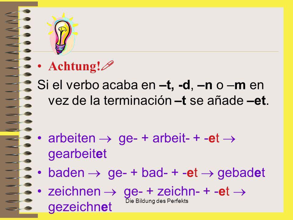 Die Bildung des Perfekts Achtung! Si el verbo acaba en –t, -d, –n o –m en vez de la terminación –t se añade –et. arbeiten ge- + arbeit- + -et gearbeit