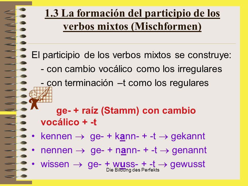 Die Bildung des Perfekts 1.3 La formación del participio de los verbos mixtos (Mischformen) El participio de los verbos mixtos se construye: - con cam